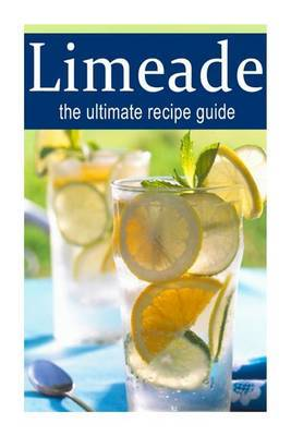 Limeade: The Ultimate Recipe Guide: Over 30 Delicious & Best Selling Recipes