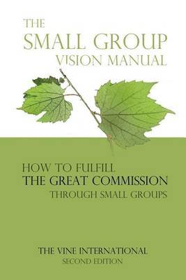 The Small Group Vision Manual: How to Fulfill the Great Commission Through Small Groups