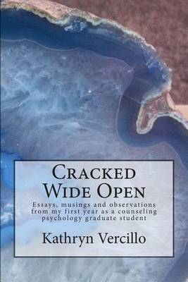 Cracked Wide Open: Essays, Musings and Observations from My First Year as a Counseling Psychology Grad Student