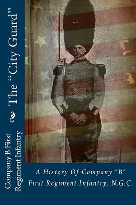 The City Guard: A History of Company B First Regiment Infantry, N.G.C.