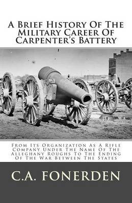 A Brief History of the Military Career of Carpenter's Battery: From Its Organization as a Rifle Company Under the Name of the Alleghany Roughs to the Ending of the War Between the States