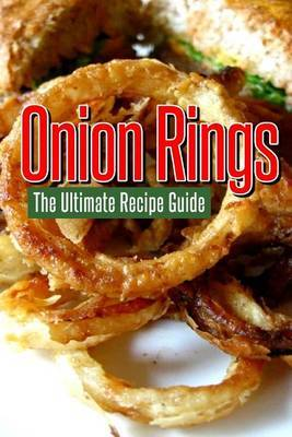 Onion Rings: The Ultimate Recipe Guide: Over 25 Delicious & Best Selling Recipes