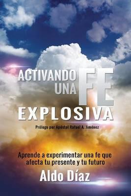 Activando Una Fe Explosiva: Aprende a Experimentar Una Fe Que Afecte Tu Presente y Tu Futuro