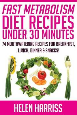 Fast Metabolism Diet Recipes Under 30 Minutes: 74 Mouth-Watering Recipes for Breakfast, Lunch, Dinner, & Snacks (Recipes for All 3 Phases Included!)