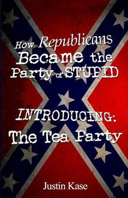 How Republicans Became the Party of Stupid Introducing: The Tea Party