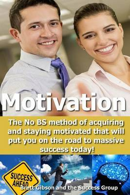 Motivation: The No Bs Method of Acquiring and Staying Motivated That Will Put You on the Road to Massive Success Today!