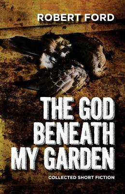 The God Beneath My Garden: Collected Short Fiction of Robert Ford