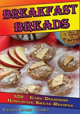 Breakfast Breads: 102 - Easy Delicious Homemade Bread Recipes