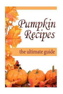 Pumpkin Recipes: The Ultimate Recipe Guide