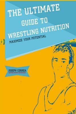 The Ultimate Guide to Wrestling Nutrition: Maximize Your Potential