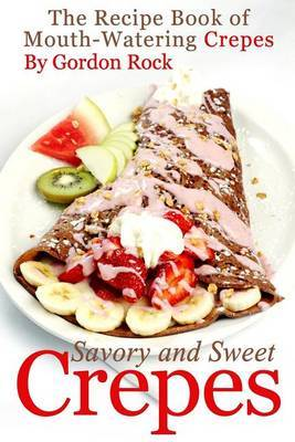 Savory and Sweet Crepes: The Recipe Book of Mouth-Watering Crepes