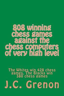 808 Winning Chess Games Against the Chess Computers of Very High Level: The Whites Win 428 Chess Games. the Blacks Win 380 Chess Games