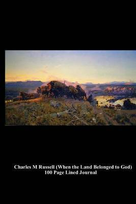 Charles M Russell (When the Land Belonged to God) 100 Page Lined Journal: Blank 100 Page Lined Journal for Your Thoughts, Ideas, and Inspiration