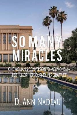 So Many Miracles: One Woman's Conversion to Mormonism: Her Humor, Her Journey, Her Gratitude