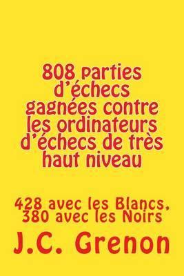 808 Parties D'Echecs Gagnees Contre Les Ordinateurs D'Echecs de Tres Haut Niveau: 428 Avec Les Blancs, 380 Avec Les Noirs