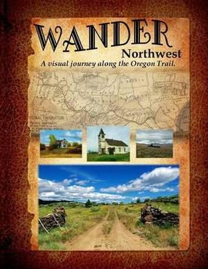 Wander Northwest: A Visual Walk Along the Oregon Trail. Vol. 1