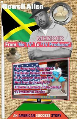 From No TV to TV Producer: The Remarkable 'Stone, Which the Builder Refused' Short Stories of a Jamaican Immigrant Who Went from Not Having a TV at Home in Jamaica, to Becoming a TV Producer in America