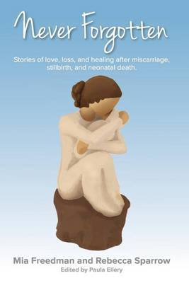 Never Forgotten: Stories of Love. Loss, and Healing After Misscarriage, Stillbirth, and Neonatal Death.