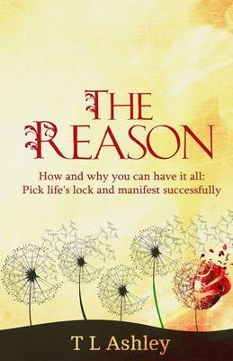 The Reason: How and Why You Can Have It All-Pick Life's Lock and Manifest Successfully