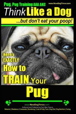 Pug, Pug Training AAA Akc - Think Like a Dog, But Don?t Eat Your Poop!: Pug Breed Expert Training - Here's Exactly How to Train Your Pug