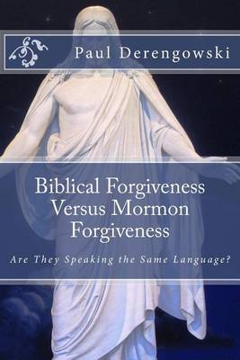 Biblical Forgiveness Versus Mormon Forgiveness: Why the Latter-Day Saint Will Die in His Sins