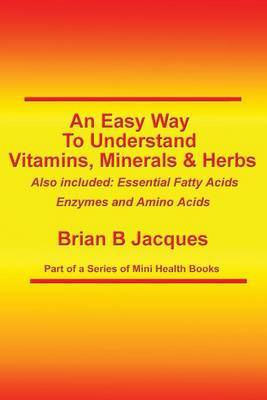 An Easy Way to Understand Vitamins, Minerals & Herbs  : Also Included: Essential Fatty Acids, Enzymes & Amino Acids