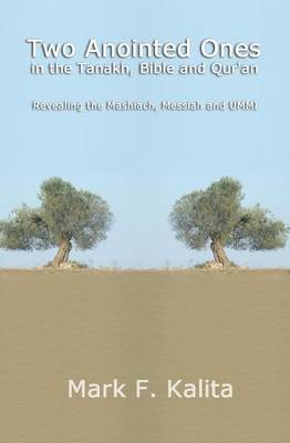 Two Anointed Ones in the Tanakh, Bible and Qur'an: Revealing the Mashiach, Messiah and Ummi