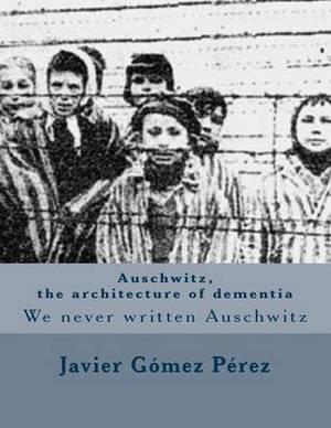 Auschwitz, the Architecture of Dementia: We Never Written Auschwitz