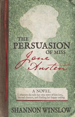 The Persuasion of Miss Jane Austen: A Novel Wherein She Tells Her Own Story of Lost Love, Second Chances, and Finding Her Happy Ending