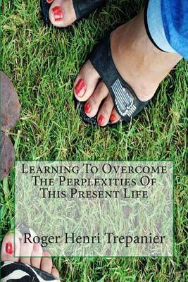 Learning to Overcome the Perplexities of This Present Life