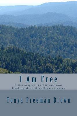 I Am Free: A Gateway of 111 Affirmations Healing Mind Over Breast Cancer