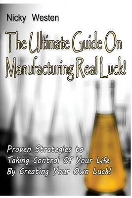 The Ultimate Guide on Manufacturing Real Luck: !: Proven Strategies to Taking Control of Your Life by Creating Your Own Luck