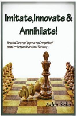 Imitate, Innovate and Annihilate: : How to Clone and Improve on Competitors' Best Products and Services Effectively!