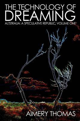 The Technology of Dreaming: Altstralia: A Speculative Republic, Volume One