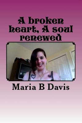 A Broken Heart a Soul Renewed: This Book of Poems and Short Stories Is about My Past. I Grew Up Very Wrong and Had a Hard Life. This Is Just Some of the Peices.