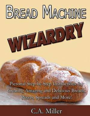 Bread Machine Wizardry: Pictorial Step-By-Step Instructions for Creating Amazing and Delicious Breads, Pizzas, Spreads and More!