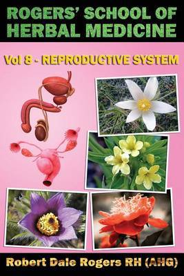 Rogers' School of Herbal Medicine Volume Eight: Reproductive System