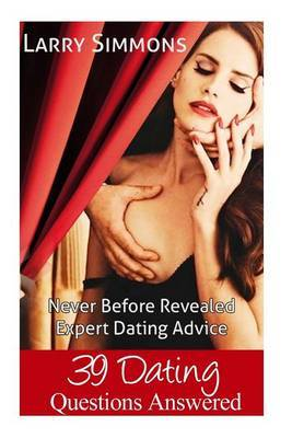 39 Dating Questions Answered: Never Before Revealed Expert Dating Advice