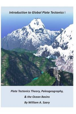 Part I. Introduction to Global Plate Tectonics: Plate Tectonics Theory; Paleogeography; And, the Ocean Basins
