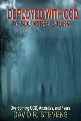Deployed with Ocd: A  Soldier's  Story: Overcoming Ocd, Anxieties, and Fears