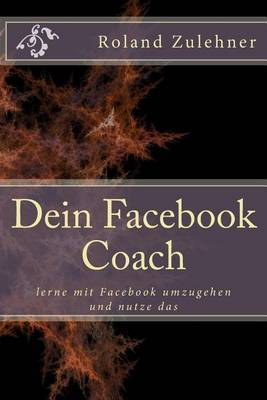 Dein Facebook Coach: Lerne Mit Facebook Umzugehen Und Nutze Das