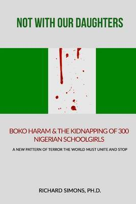Not with Our Daughters - Boko Haram & the Kidnapping of 300 Nigerian Schoolgirls  : A New Pattern of Terror the World Must Unite and Stop