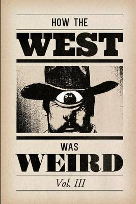 How the West Was Weird, Vol. 3: One Last Bunch of Tales from the Weird, Wild West