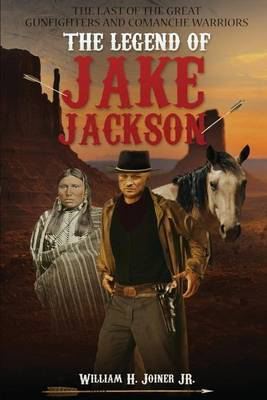 The Legend of Jake Jackson: The Last of the Great Gunfighters and Comanche Warriors