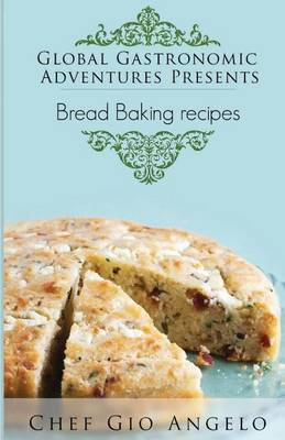 Global Gastronomic Adventures Presents Bread Baking Recipes