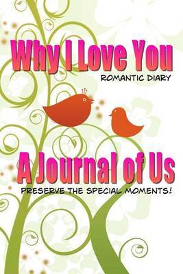 Why I Love You Romantic Diary: A Journal of Us-Preserve the Special Moments (Blank Journal)