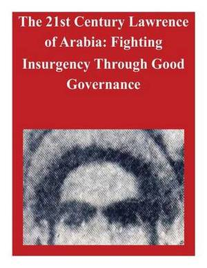 The 21st Century Lawrence of Arabia: Fighting Insurgency Through Good Governance