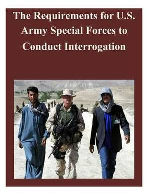 The Requirements for U.S. Army Special Forces to Conduct Interrogation