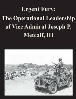 Urgent Fury: The Operational Leadership of Vice Admiral Joseph P. Metcalf, III