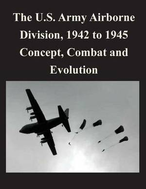 The U.S. Army Airborne Division, 1942 to 1945 Concept, Combat and Evolution